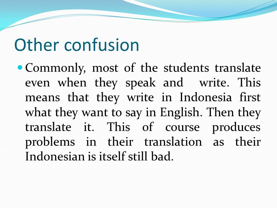Other confusion Commonly, most of the students translate even when they speak and write.