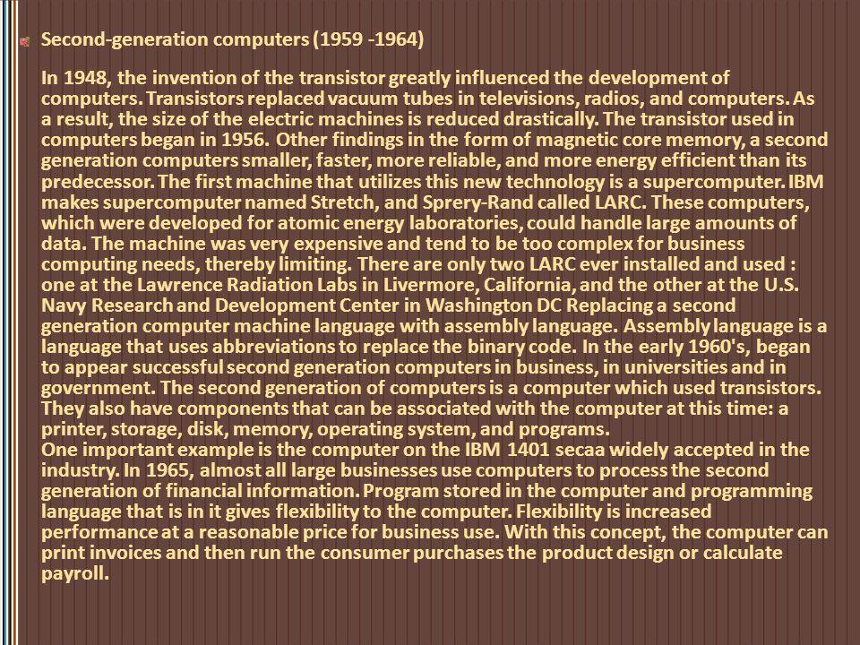 Generasi Pertama (1940-1959) Komputer generasi pertama ini menggunakan tabung vakum untuk memproses dan menyimpan data. Ia menjadi cepat panas dan mud
