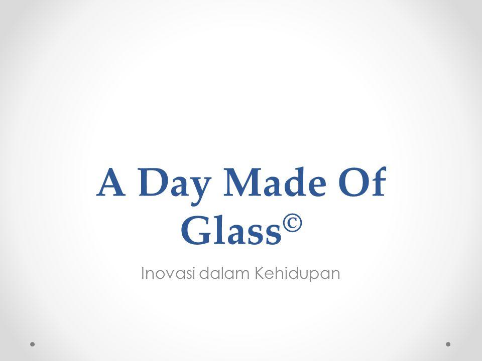A Day Made Of Glass © Inovasi dalam Kehidupan
