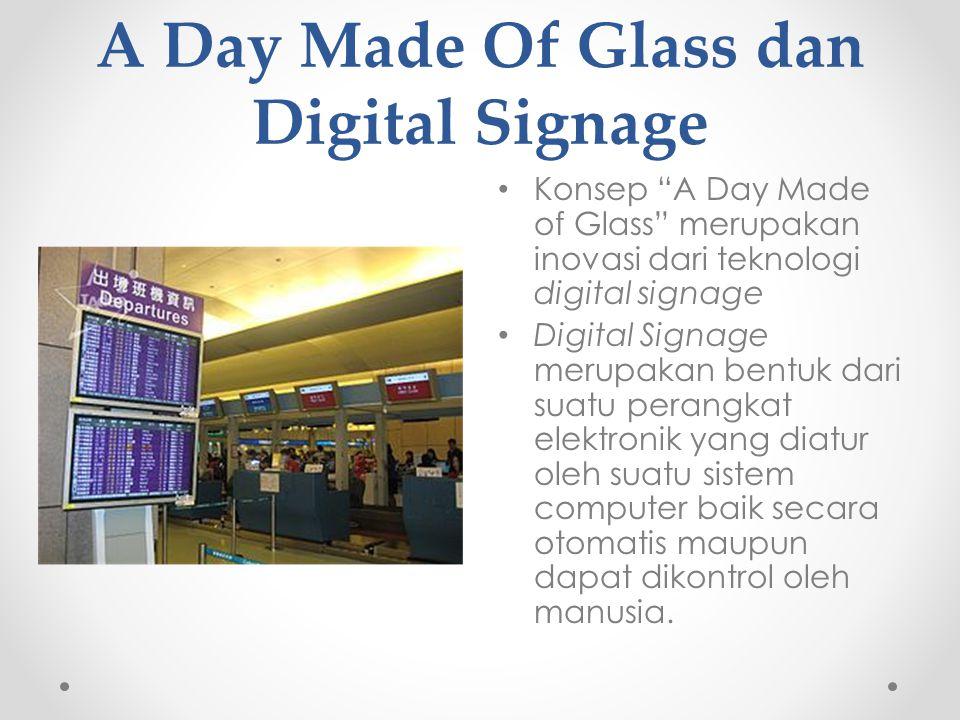 A Day Made Of Glass dan Digital Signage Kelebihan dari digital signage di antaranya : Secara visual lebih menarik dan dapat menyampaikan informasi secara lebih dinamis dan informatif Bahasa (localization) maupun gaya penyampaian yang disesuaikan dengan kultur dan budaya setempat.