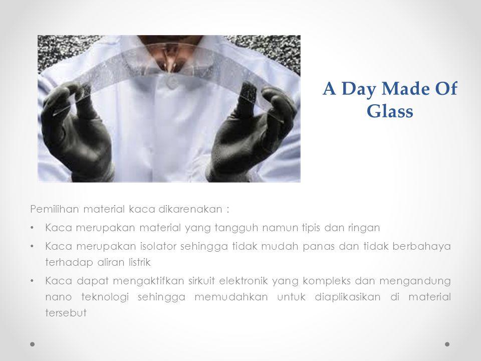 A Day Made Of Glass Pemilihan material kaca dikarenakan : Kaca merupakan material yang tangguh namun tipis dan ringan Kaca merupakan isolator sehingga