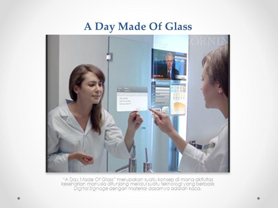 A Day Made Of Glass A Day Made Of Glass merupakan suatu konsep di mana aktivitas keseharian manusia ditunjang melalui suatu teknologi yang berbasis Digital Signage dengan material dasarnya adalah kaca.
