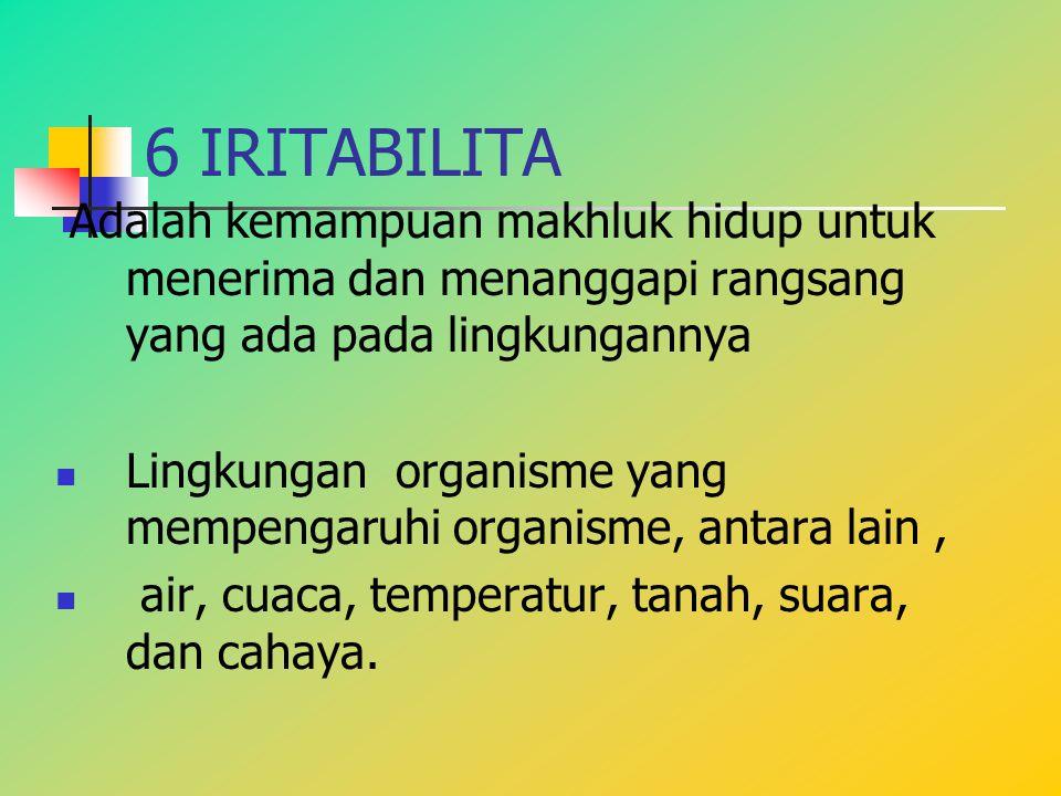 6 IRITABILITA Adalah kemampuan makhluk hidup untuk menerima dan menanggapi rangsang yang ada pada lingkungannya Lingkungan organisme yang mempengaruhi
