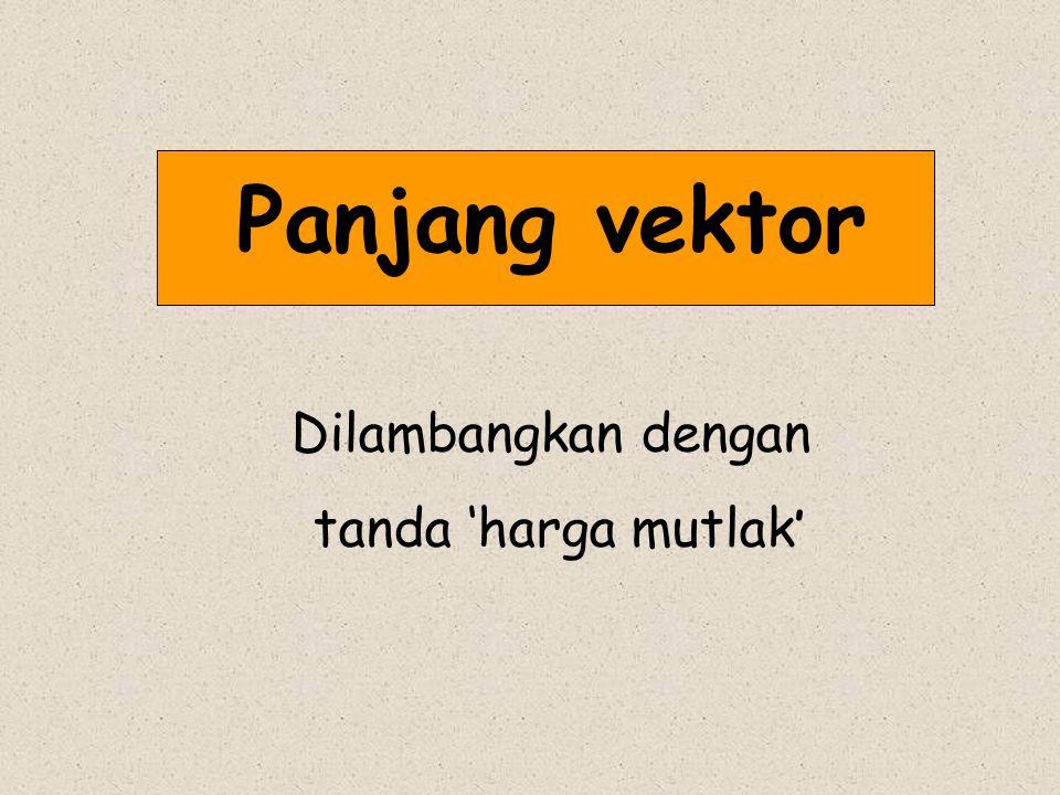 Panjang vektor Dilambangkan dengan tanda 'harga mutlak '