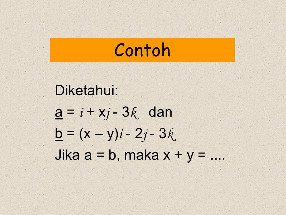 Contoh Diketahui: a = i + x j - 3 k dan b = (x – y) i - 2 j - 3 k Jika a = b, maka x + y =....