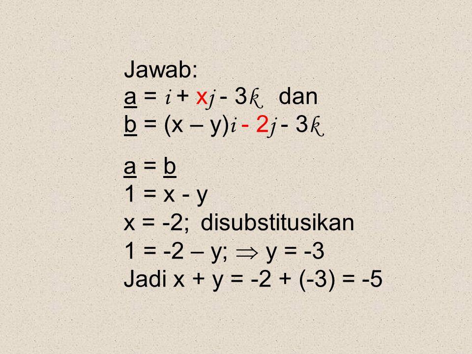 Jawab: a = i + x j - 3 k dan b = (x – y) i - 2 j - 3 k a = b 1 = x - y x = -2; disubstitusikan 1 = -2 – y;  y = -3 Jadi x + y = -2 + (-3) = -5