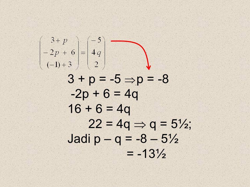 3 + p = -5  p = -8 -2p + 6 = 4q 16 + 6 = 4q 22 = 4q  q = 5½; Jadi p – q = -8 – 5½ = -13½