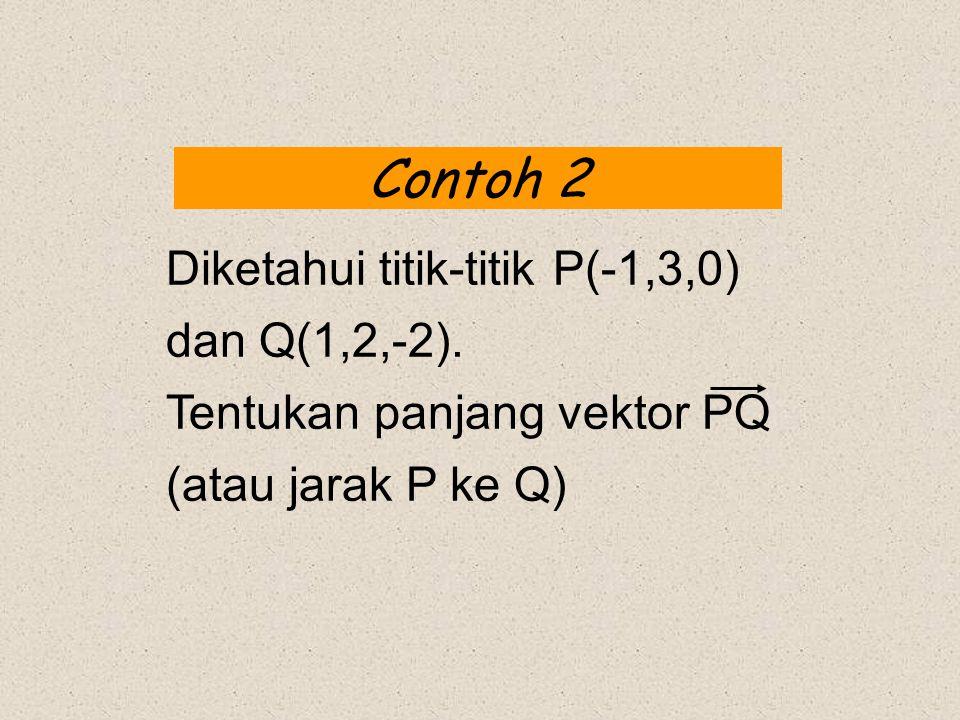 Contoh 2 Diketahui titik-titik P(-1,3,0) dan Q(1,2,-2). Tentukan panjang vektor PQ (atau jarak P ke Q)