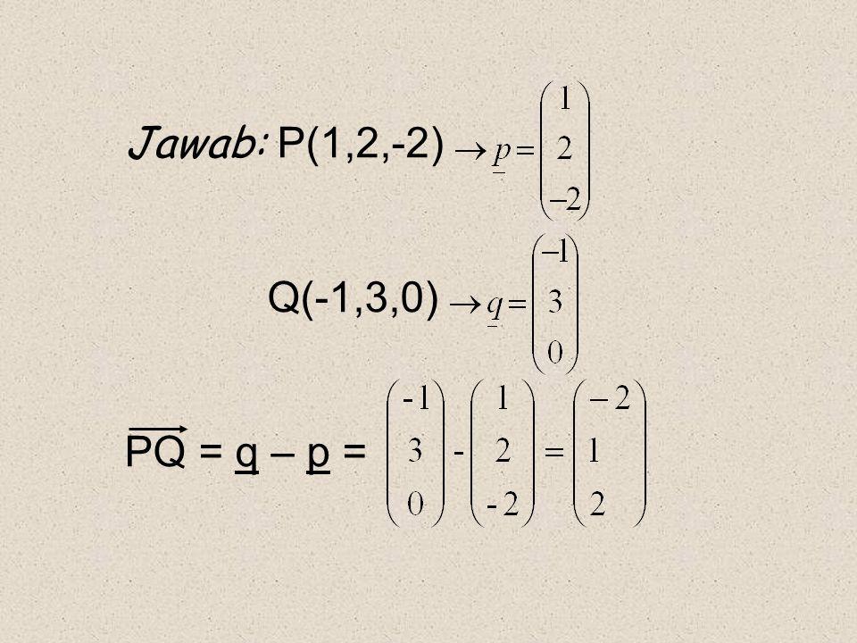Jawab: P(1,2,-2) Q(-1,3,0) PQ = q – p =