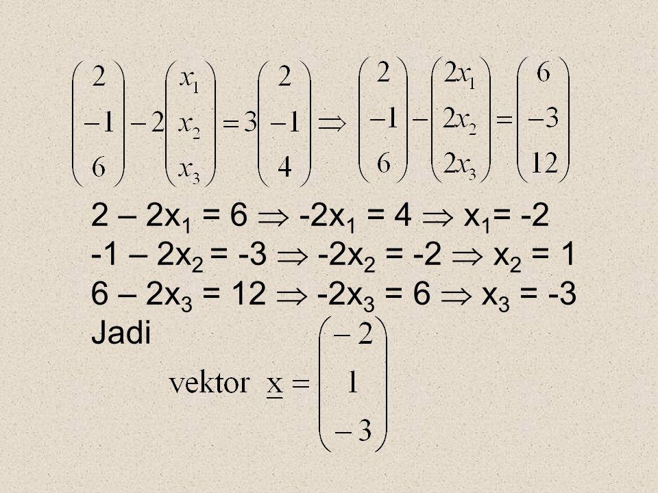 2 – 2x 1 = 6  -2x 1 = 4  x 1 = -2 -1 – 2x 2 = -3  -2x 2 = -2  x 2 = 1 6 – 2x 3 = 12  -2x 3 = 6  x 3 = -3 Jadi