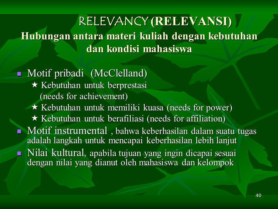 40 RELEVANCY (RELEVANSI) Hubungan antara materi kuliah dengan kebutuhan dan kondisi mahasiswa RELEVANCY (RELEVANSI) Hubungan antara materi kuliah dengan kebutuhan dan kondisi mahasiswa Motif pribadi (McClelland) Motif pribadi (McClelland)  Kebutuhan untuk berprestasi  Kebutuhan untuk berprestasi (needs for achievement) (needs for achievement)  Kebutuhan untuk memiliki kuasa (needs for power)  Kebutuhan untuk memiliki kuasa (needs for power)  Kebutuhan untuk berafiliasi (needs for affiliation)  Kebutuhan untuk berafiliasi (needs for affiliation) Motif instrumental, bahwa keberhasilan dalam suatu tugas adalah langkah untuk mencapai keberhasilan lebih lanjut Motif instrumental, bahwa keberhasilan dalam suatu tugas adalah langkah untuk mencapai keberhasilan lebih lanjut Nilai kultural, apabila tujuan yang ingin dicapai sesuai dengan nilai yang dianut oleh mahasiswa dan kelompok Nilai kultural, apabila tujuan yang ingin dicapai sesuai dengan nilai yang dianut oleh mahasiswa dan kelompok