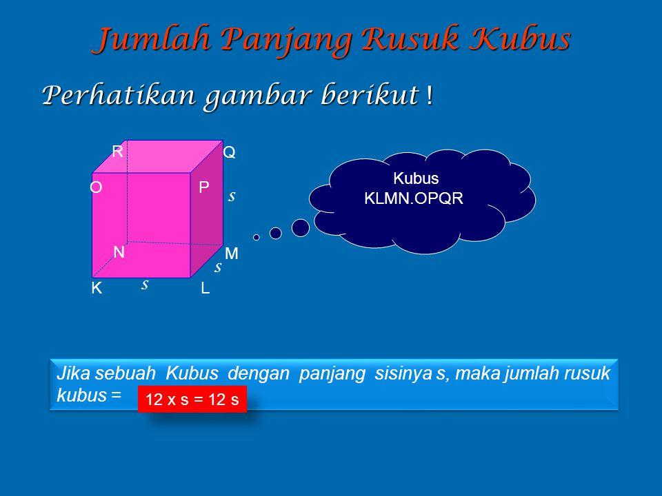 Jumlah Panjang Rusuk Kubus Perhatikan gambar berikut ! K L M N O P Q R s s s Jika sebuah Kubus dengan panjang sisinya s, maka jumlah rusuk kubus = Jik