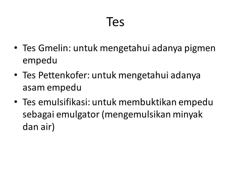 Tes Tes Gmelin: untuk mengetahui adanya pigmen empedu Tes Pettenkofer: untuk mengetahui adanya asam empedu Tes emulsifikasi: untuk membuktikan empedu
