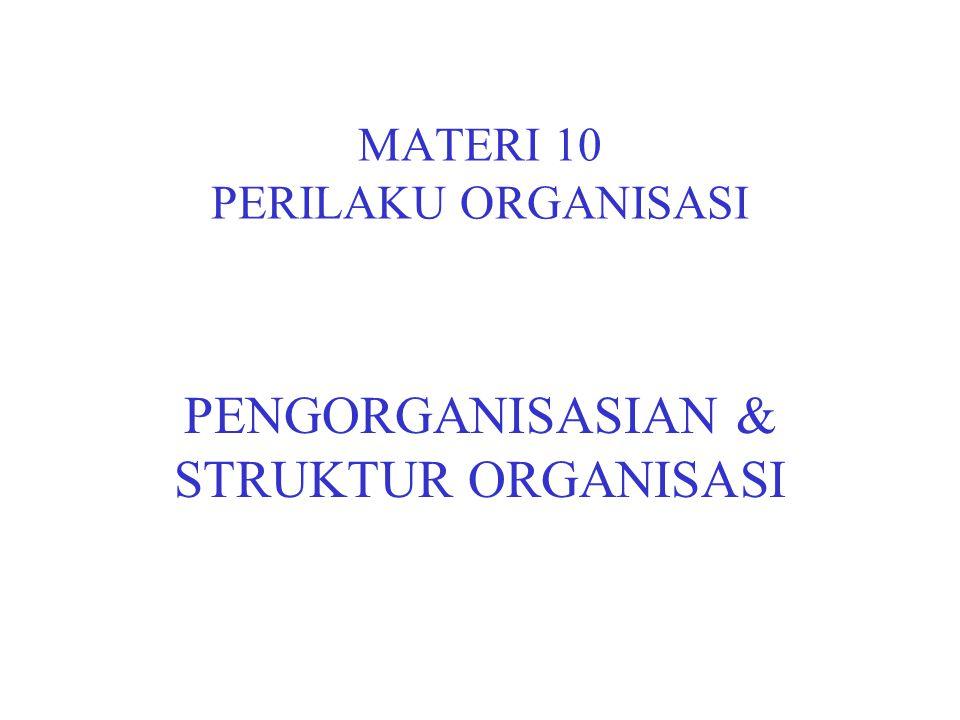 MATERI 10 PERILAKU ORGANISASI PENGORGANISASIAN & STRUKTUR ORGANISASI