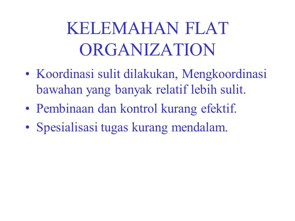 KELEMAHAN FLAT ORGANIZATION Koordinasi sulit dilakukan, Mengkoordinasi bawahan yang banyak relatif lebih sulit. Pembinaan dan kontrol kurang efektif.