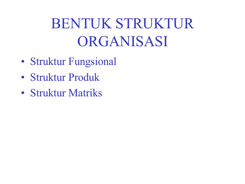 BENTUK STRUKTUR ORGANISASI Struktur Fungsional Struktur Produk Struktur Matriks