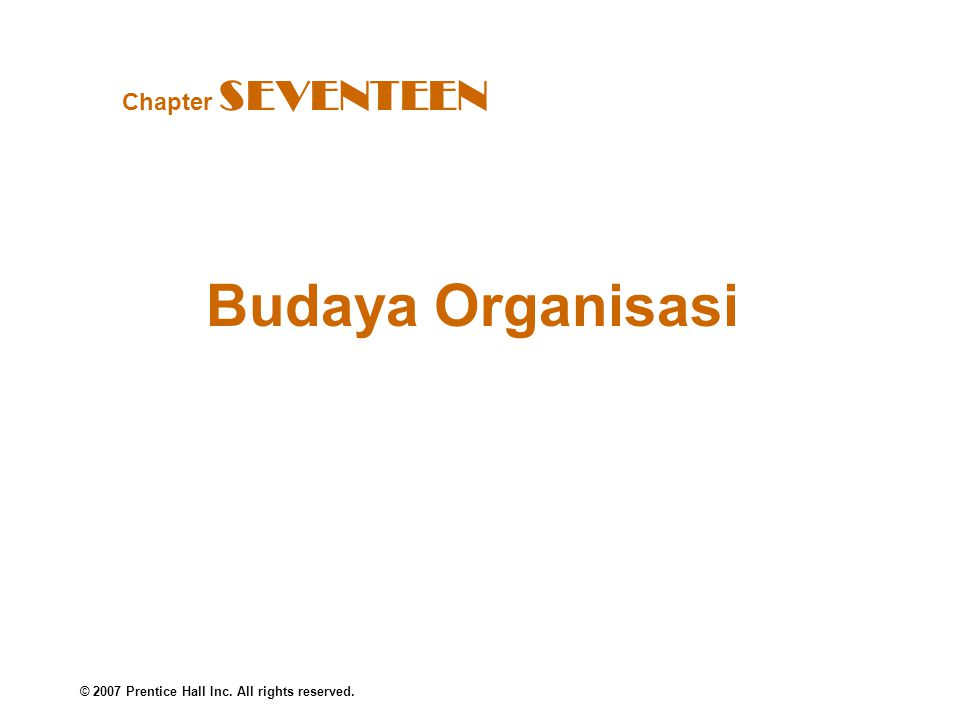 © 2007 Prentice Hall Inc. All rights reserved. Budaya Organisasi Chapter SEVENTEEN