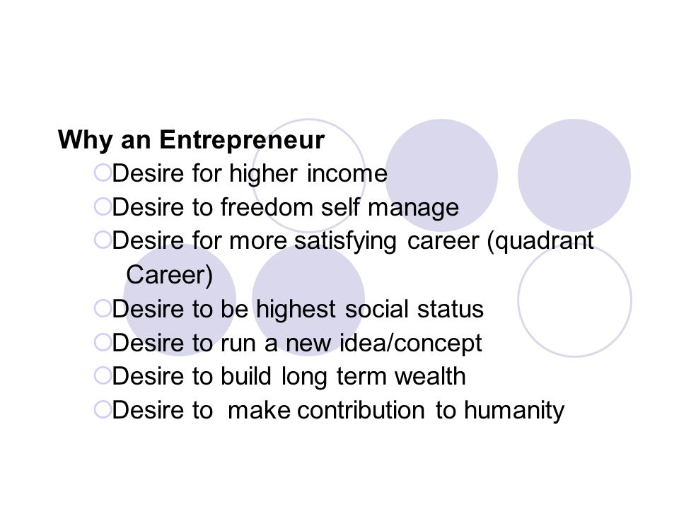 Why an Entrepreneur  Desire for higher income  Desire to freedom self manage  Desire for more satisfying career (quadrant Career)  Desire to be highest social status  Desire to run a new idea/concept  Desire to build long term wealth  Desire to make contribution to humanity
