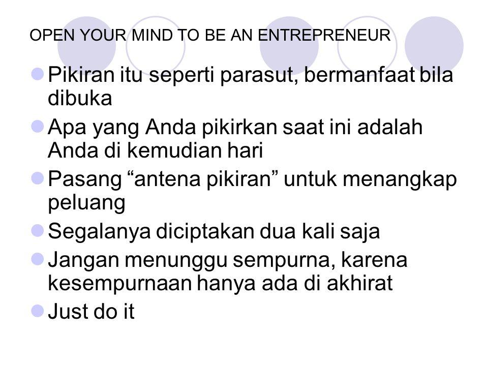OPEN YOUR MIND TO BE AN ENTREPRENEUR Pikiran itu seperti parasut, bermanfaat bila dibuka Apa yang Anda pikirkan saat ini adalah Anda di kemudian hari