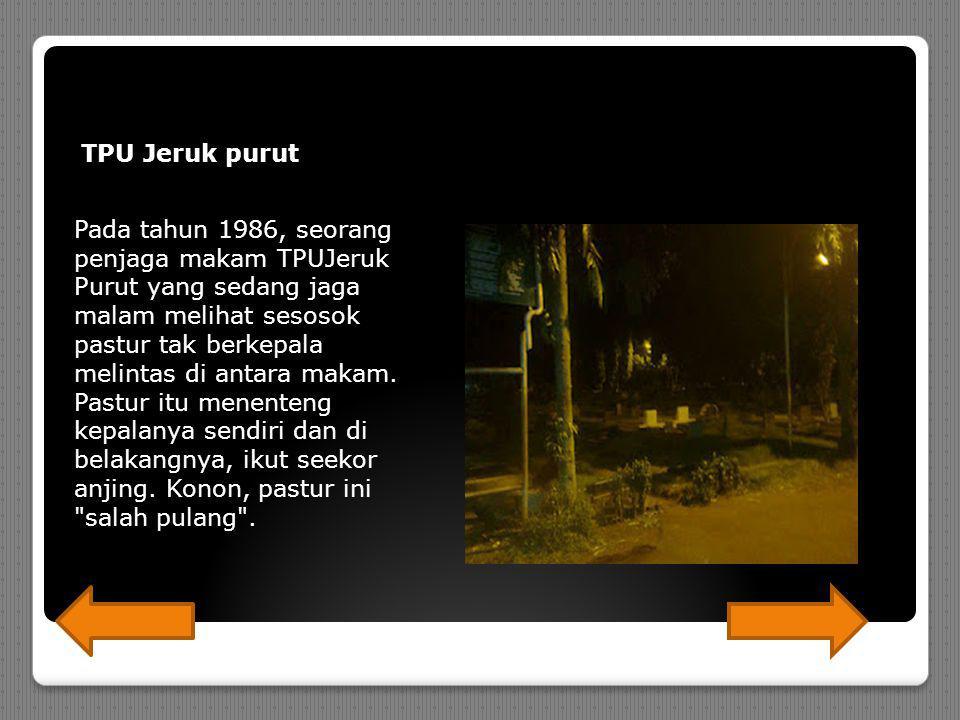 TPU Jeruk purut Pada tahun 1986, seorang penjaga makam TPUJeruk Purut yang sedang jaga malam melihat sesosok pastur tak berkepala melintas di antara makam.