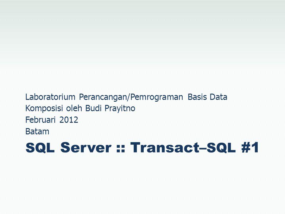 SQL Server :: Transact– SQL #1 Laboratorium Perancangan/Pemrograman Basis Data Komposisi oleh Budi Prayitno Februari 2012 Batam