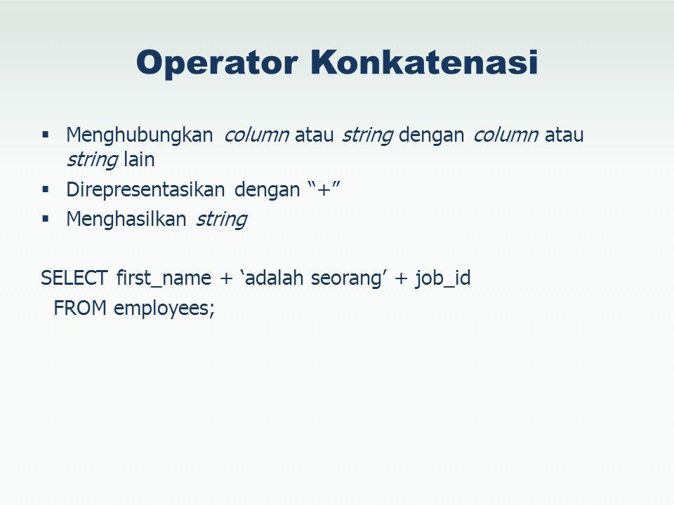 Operator Konkatenasi  Menghubungkan column atau string dengan column atau string lain  Direpresentasikan dengan +  Menghasilkan string SELECT first_name + 'adalah seorang' + job_id FROM employees;