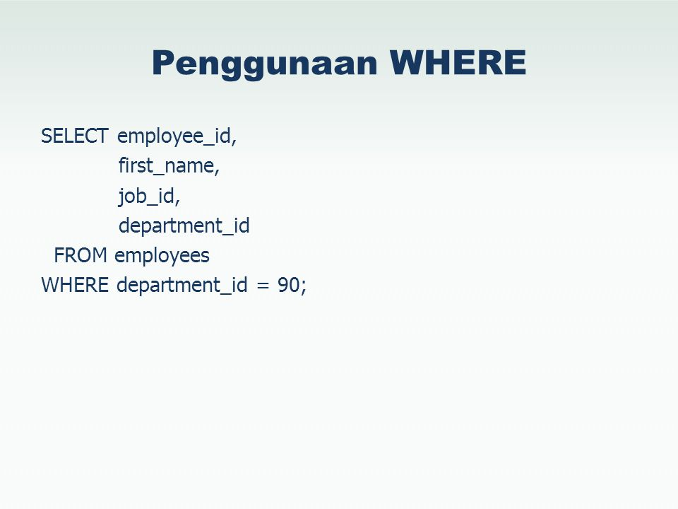 Penggunaan WHERE SELECT employee_id, first_name, job_id, department_id FROM employees WHERE department_id = 90;