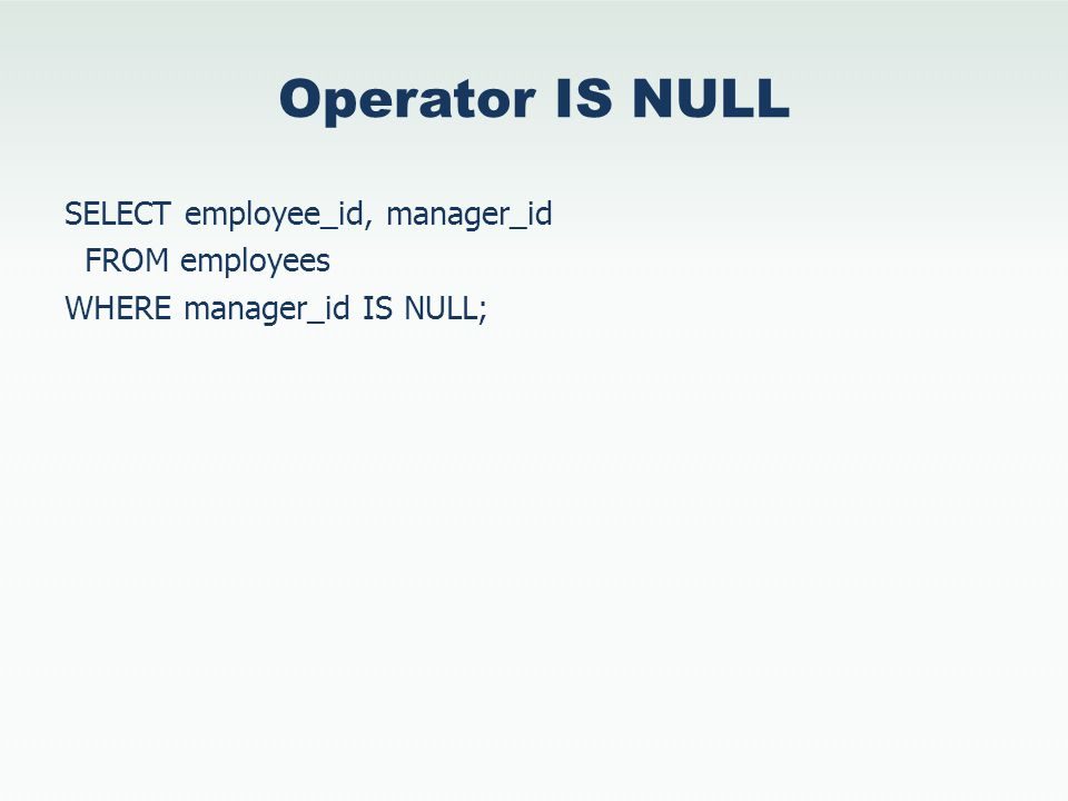 Operator IS NULL SELECT employee_id, manager_id FROM employees WHERE manager_id IS NULL;