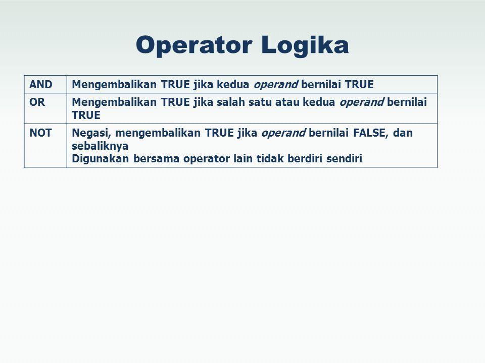 Operator Logika ANDMengembalikan TRUE jika kedua operand bernilai TRUE ORMengembalikan TRUE jika salah satu atau kedua operand bernilai TRUE NOTNegasi, mengembalikan TRUE jika operand bernilai FALSE, dan sebaliknya Digunakan bersama operator lain tidak berdiri sendiri