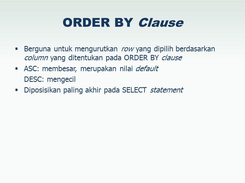 ORDER BY Clause  Berguna untuk mengurutkan row yang dipilih berdasarkan column yang ditentukan pada ORDER BY clause  ASC: membesar, merupakan nilai default DESC: mengecil  Diposisikan paling akhir pada SELECT statement