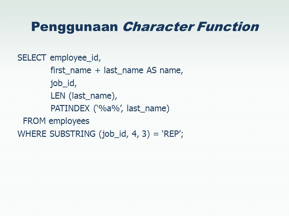 Penggunaan Character Function SELECT employee_id, first_name + last_name AS name, job_id, LEN (last_name), PATINDEX ('%a%', last_name) FROM employees