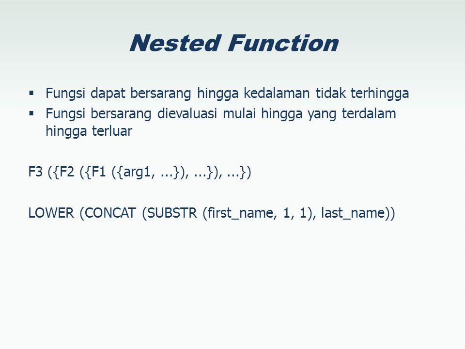 Nested Function  Fungsi dapat bersarang hingga kedalaman tidak terhingga  Fungsi bersarang dievaluasi mulai hingga yang terdalam hingga terluar F3 ({F2 ({F1 ({arg1,...}),...}),...}) LOWER (CONCAT (SUBSTR (first_name, 1, 1), last_name))