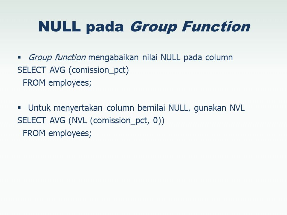 NULL pada Group Function  Group function mengabaikan nilai NULL pada column SELECT AVG (comission_pct) FROM employees;  Untuk menyertakan column ber