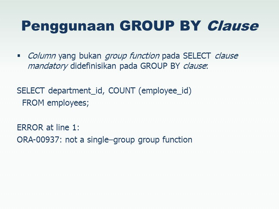 Penggunaan GROUP BY Clause  Column yang bukan group function pada SELECT clause mandatory didefinisikan pada GROUP BY clause: SELECT department_id, C