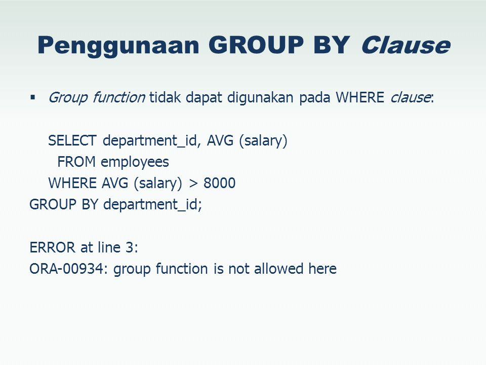 Penggunaan GROUP BY Clause  Group function tidak dapat digunakan pada WHERE clause: SELECT department_id, AVG (salary) FROM employees WHERE AVG (sala