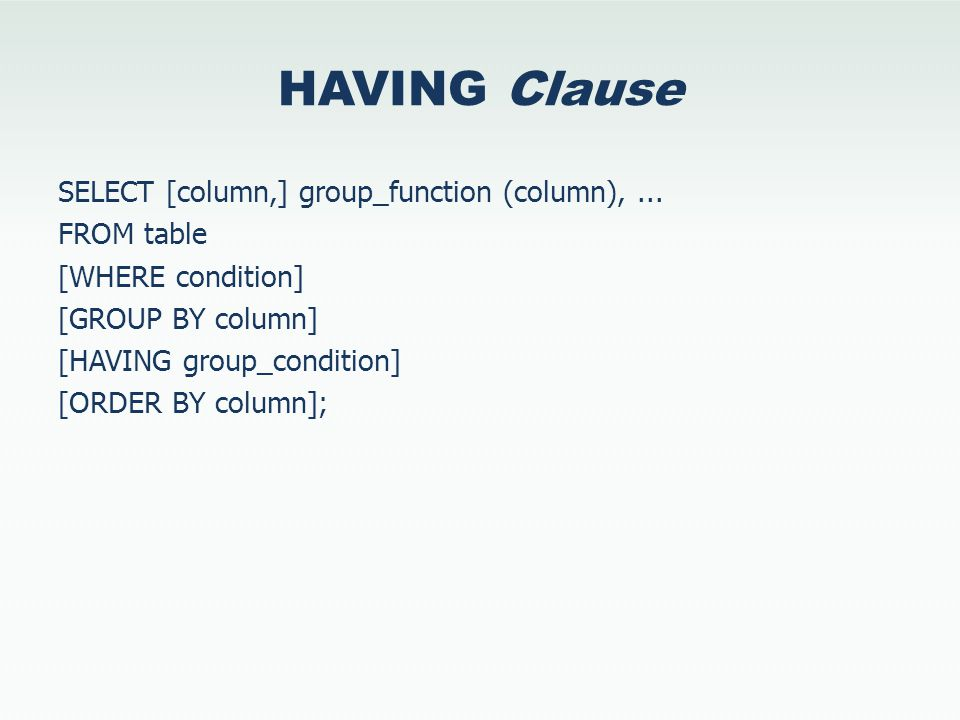 HAVING Clause SELECT [column,] group_function (column),... FROM table [WHERE condition] [GROUP BY column] [HAVING group_condition] [ORDER BY column];