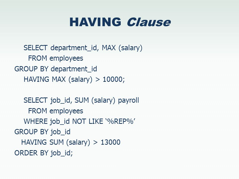 HAVING Clause SELECT department_id, MAX (salary) FROM employees GROUP BY department_id HAVING MAX (salary) > 10000; SELECT job_id, SUM (salary) payrol