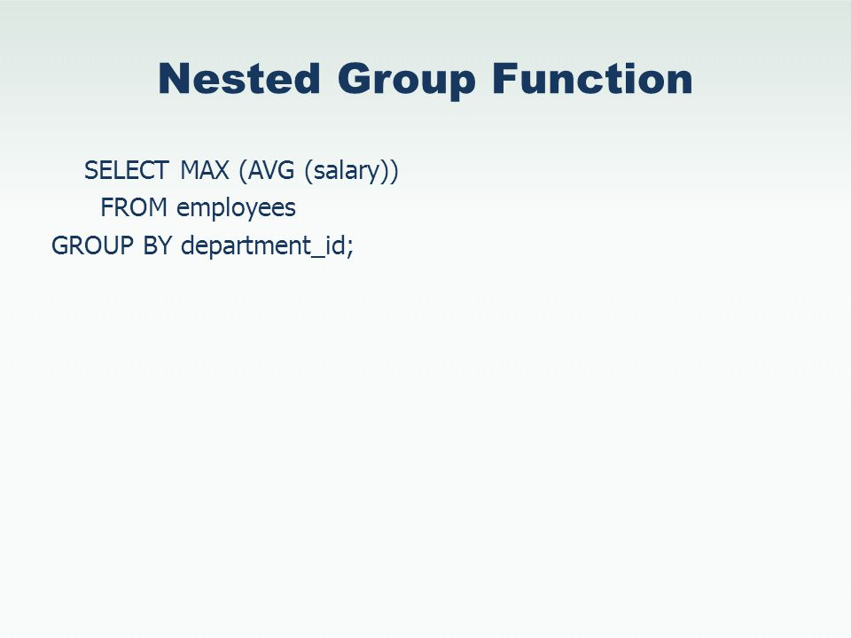 Nested Group Function SELECT MAX (AVG (salary)) FROM employees GROUP BY department_id;