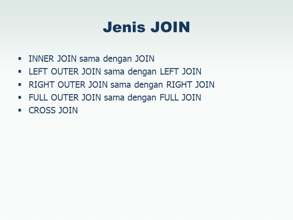 Jenis JOIN  INNER JOIN sama dengan JOIN  LEFT OUTER JOIN sama dengan LEFT JOIN  RIGHT OUTER JOIN sama dengan RIGHT JOIN  FULL OUTER JOIN sama deng