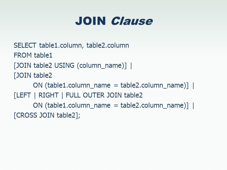 JOIN Clause SELECT table1.column, table2.column FROM table1 [JOIN table2 USING (column_name)] | [JOIN table2 ON (table1.column_name = table2.column_na
