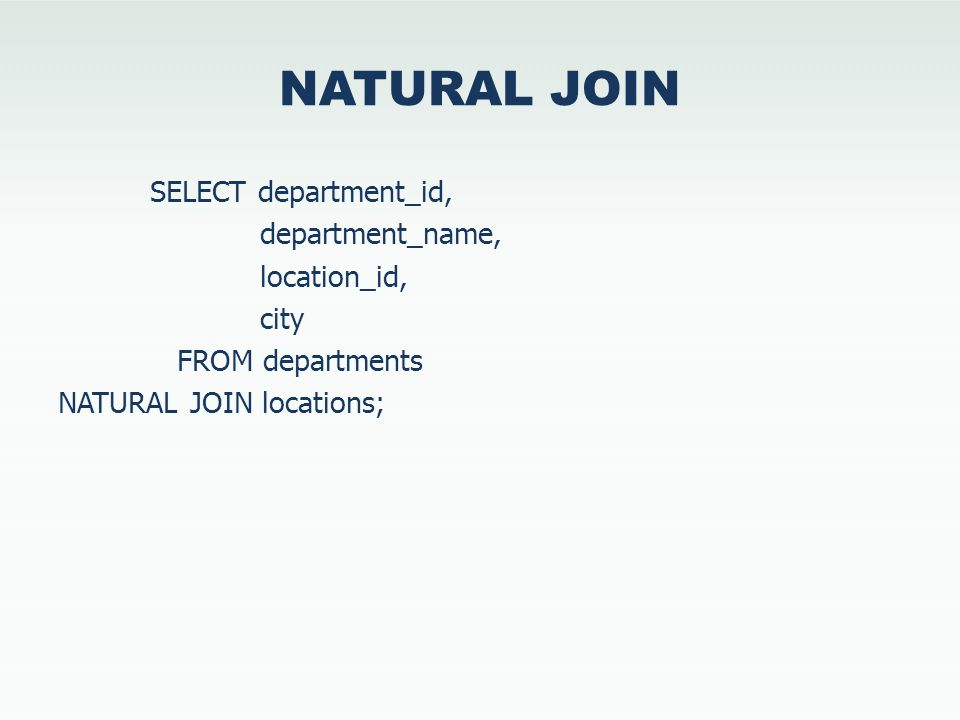 NATURAL JOIN SELECT department_id, department_name, location_id, city FROM departments NATURAL JOIN locations;