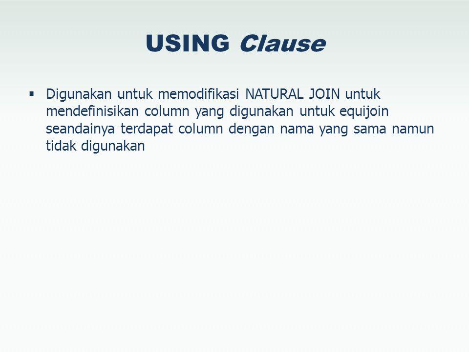 USING Clause  Digunakan untuk memodifikasi NATURAL JOIN untuk mendefinisikan column yang digunakan untuk equijoin seandainya terdapat column dengan nama yang sama namun tidak digunakan