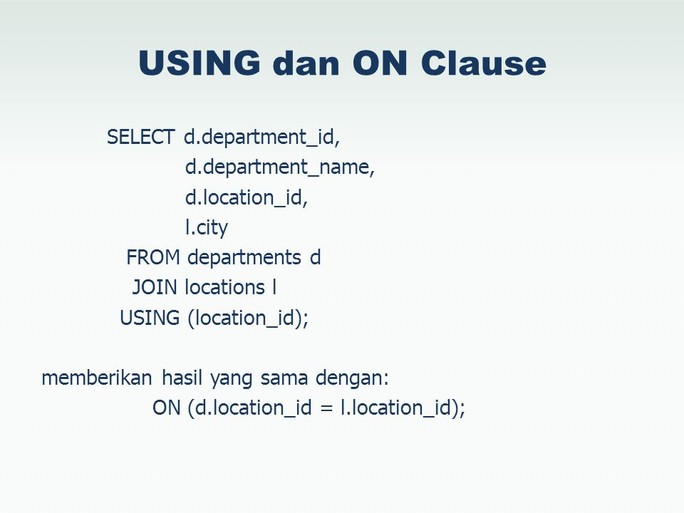 USING dan ON Clause SELECT d.department_id, d.department_name, d.location_id, l.city FROM departments d JOIN locations l USING (location_id); memberik