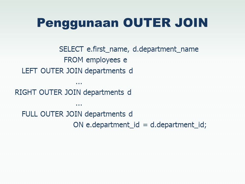 Penggunaan OUTER JOIN SELECT e.first_name, d.department_name FROM employees e LEFT OUTER JOIN departments d... RIGHT OUTER JOIN departments d... FULL