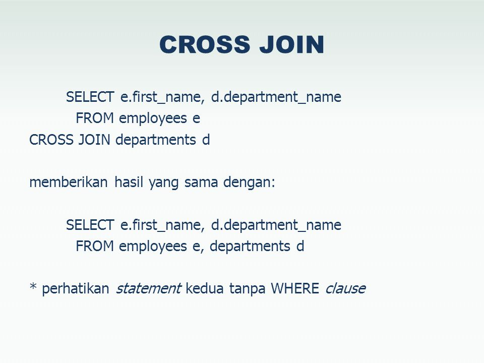 CROSS JOIN SELECT e.first_name, d.department_name FROM employees e CROSS JOIN departments d memberikan hasil yang sama dengan: SELECT e.first_name, d.