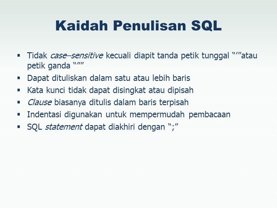 Kaidah Penulisan SQL  Tidak case–sensitive kecuali diapit tanda petik tunggal ' atau petik ganda  Dapat dituliskan dalam satu atau lebih baris  Kata kunci tidak dapat disingkat atau dipisah  Clause biasanya ditulis dalam baris terpisah  Indentasi digunakan untuk mempermudah pembacaan  SQL statement dapat diakhiri dengan ;