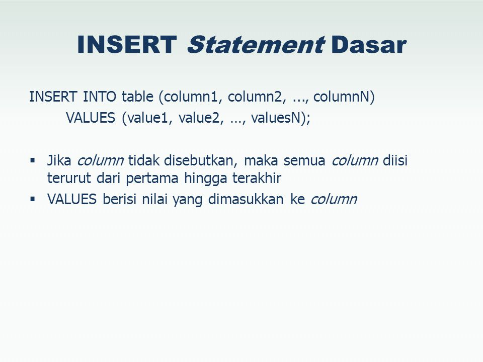 INSERT Statement Dasar INSERT INTO table (column1, column2,..., columnN) VALUES (value1, value2, …, valuesN);  Jika column tidak disebutkan, maka sem
