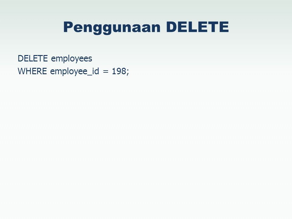 Penggunaan DELETE DELETE employees WHERE employee_id = 198;