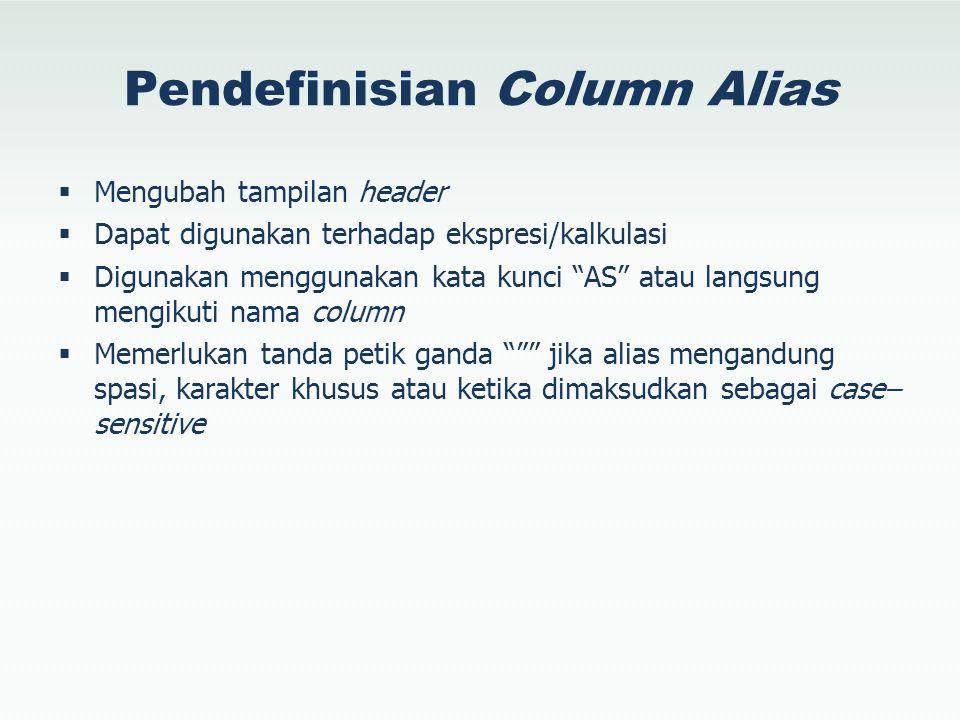 Pendefinisian Column Alias  Mengubah tampilan header  Dapat digunakan terhadap ekspresi/kalkulasi  Digunakan menggunakan kata kunci AS atau langsung mengikuti nama column  Memerlukan tanda petik ganda jika alias mengandung spasi, karakter khusus atau ketika dimaksudkan sebagai case– sensitive