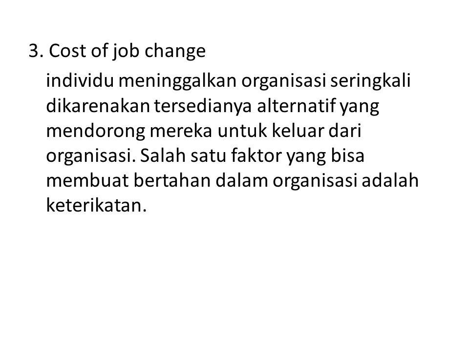 3. Cost of job change individu meninggalkan organisasi seringkali dikarenakan tersedianya alternatif yang mendorong mereka untuk keluar dari organisas